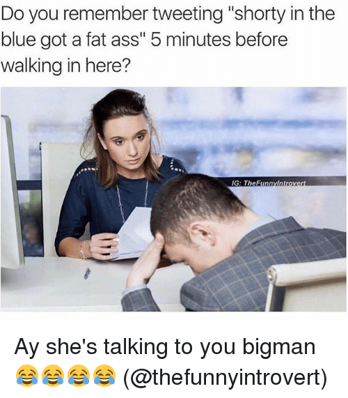 """Ass, Fat Ass, and Funny: Do you remember tweeting """"shorty in the  blue got a fat ass"""" 5 minutes before  walking in here?  IG: The Funny Introvert Ay she's talking to you bigman 😂😂😂😂 (@thefunnyintrovert)"""