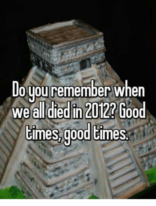 Goodtimes: Do you remember when  we all died in 2012?  Good  times goodtimes