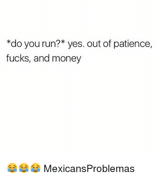 Memes, Money, and Run: *do you run?* yes. out of patience,  fucks, and money 😂😂😂 MexicansProblemas
