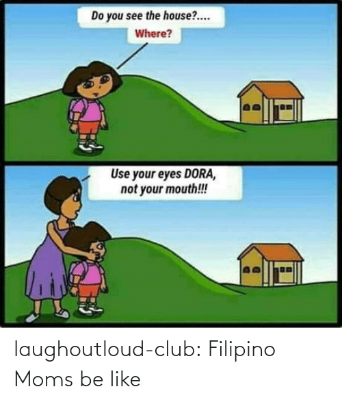 Moms Be Like: Do you see the house?.  Where?  Use your eyes DORA,  not your mouth!! laughoutloud-club:  Filipino Moms be like