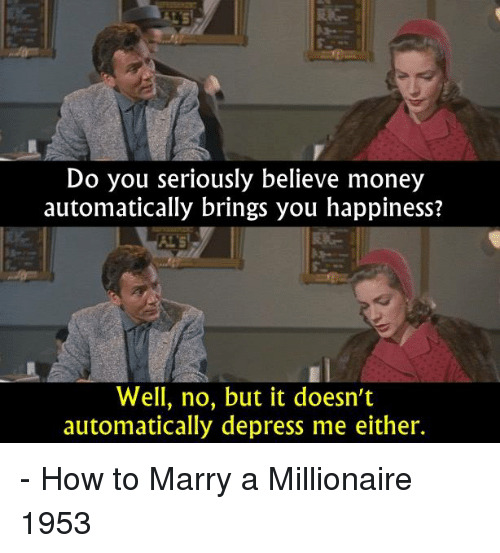 depress: Do you seriously believe money  automatically brings you happiness?  Well, no, but it doesn't  automatically depress me either. - How to Marry a Millionaire 1953