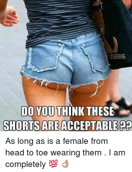 Head, Think, and Them: DO YOU  SHORTS ARE ACCEPTABLE 9  THINK THESE As long as is a female from head to toe wearing them . I am completely 💯 👌🏽