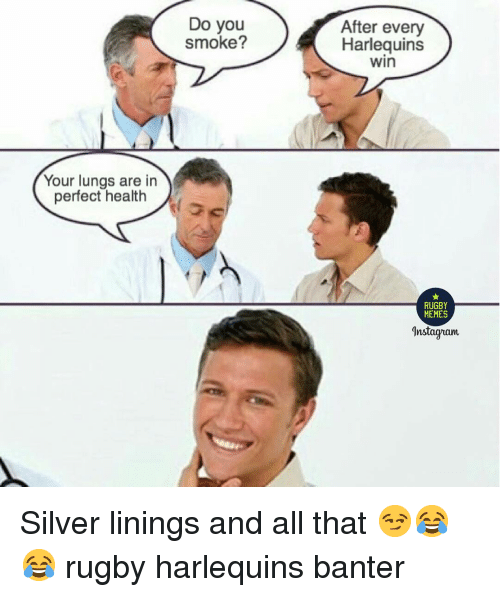silver linings: Do you  smoke?  After every  Harlequins  win  Your lungs are in  perfect health  RUGBY  MEMES  Anstagram Silver linings and all that 😏😂😂 rugby harlequins banter
