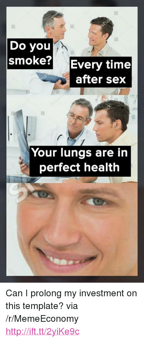 "Prolongation: Do you  smoke? Every time  after sex  Your lungs are in  perfect health <p>Can I prolong my investment on this template? via /r/MemeEconomy <a href=""http://ift.tt/2yiKe9c"">http://ift.tt/2yiKe9c</a></p>"