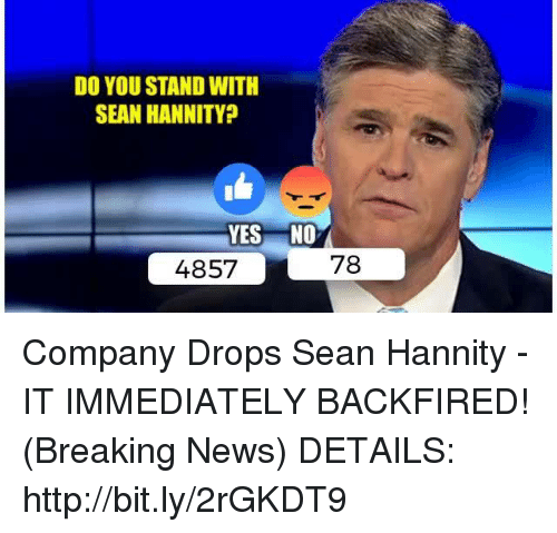 Sean Hannity: DO YOU STAND WITH  SEAN HANNITY  YES NO  78  4857 Company Drops Sean Hannity - IT IMMEDIATELY BACKFIRED! (Breaking News)  DETAILS: http://bit.ly/2rGKDT9
