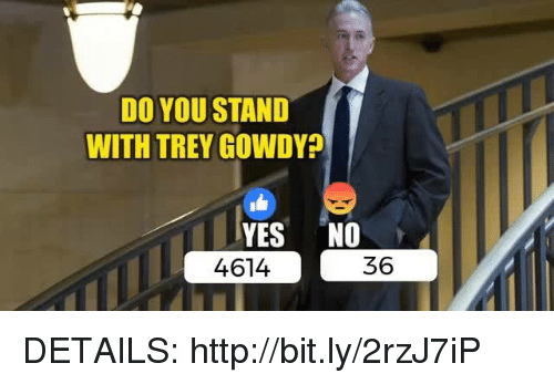 trey gowdy: DO YOU STAND  WITH TREY GOWDY?  YES NO  36  4614 DETAILS: http://bit.ly/2rzJ7iP