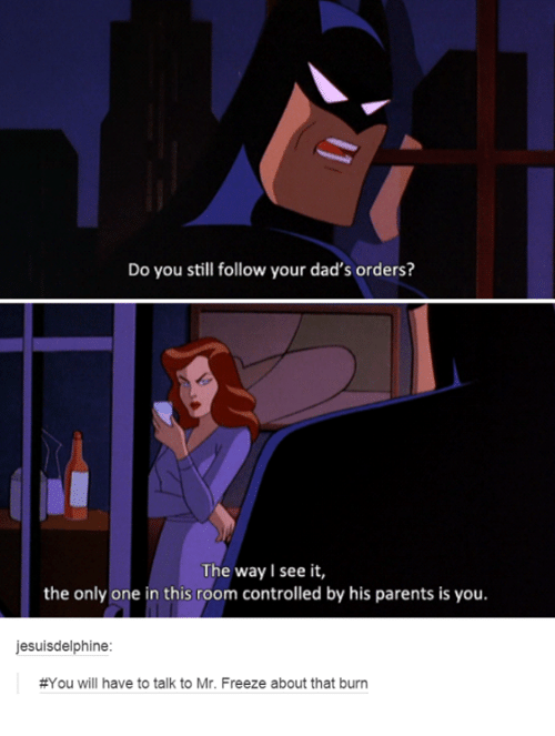 Parents, Humans of Tumblr, and Only One: Do you still follow your dad's orders?  The way I see it,  the only one in this room controlled by his parents is you.  jesuisdelphine  #You will have to talk to Mr. Freeze about that burn
