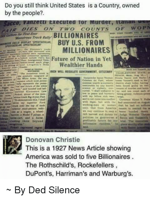 Ikea, Memes, and Silence: Do you still think United States is a Country, owned  by the people?  sacco Vanzetti executed Tor Nuraer, Itaman  PAIR DIES  ON TWO  COUNTS  OF WOPN  Fist Erer  BILLIONAIRES  BUY U.S. FROM  MILLIONAIRES  ECE Future of Nation in Yet  Wealthier Hands  NICI WILL REGULATE GUVERNMENT. CITUENRY  Ikea beyond  Donovan Christie  America was sold to five Billionaires  The Rothschild's, Rockefellers,  DuPont's, Harriman's and Warburg's. ~ By Ded Silence