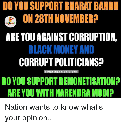 Corruption, Narendra Modi, and Politicians: DO YOU SUPPORT BHARAT BANDH  ON 28TH NOVEMBER?  ARE YOU AGAINSTCORRUPTION,  BLACK MONEY AND  CORRUPT POLITICIANS  laughing Colours. CO  DO YOU SUPPORT DEMONETISATION?  ARE YOUWITH NARENDRA MODI? Nation wants to know what's your opinion...