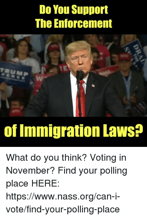 Memes, Immigration, and Trump: Do You Support  The Enforcement  IE  TRUMP  E W  of Immigration LawsS? What do you think?  Voting in November? Find your polling place HERE: https://www.nass.org/can-i-vote/find-your-polling-place