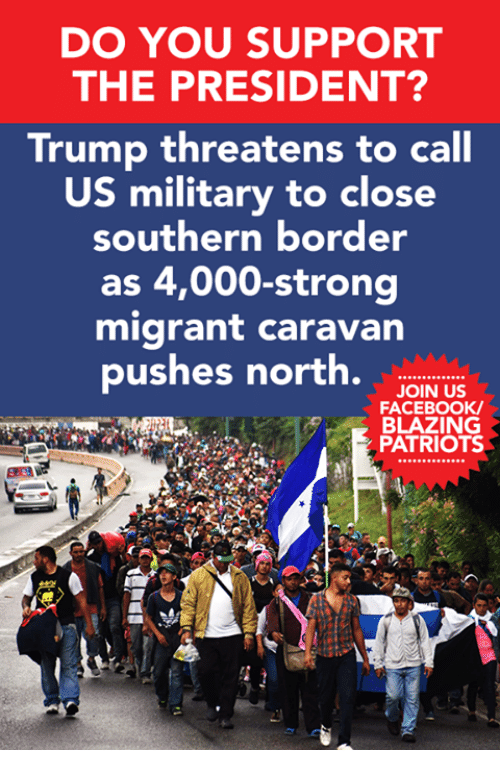 Threatens: DO YOU SUPPORT  THE PRESIDENT?  Trump threatens to call  US military to close  southern border  as 4,000-strong  migrant caravan  pushes north.w.  JOIN US  FACEBOOK  BLAZING  PATRIOTS  230