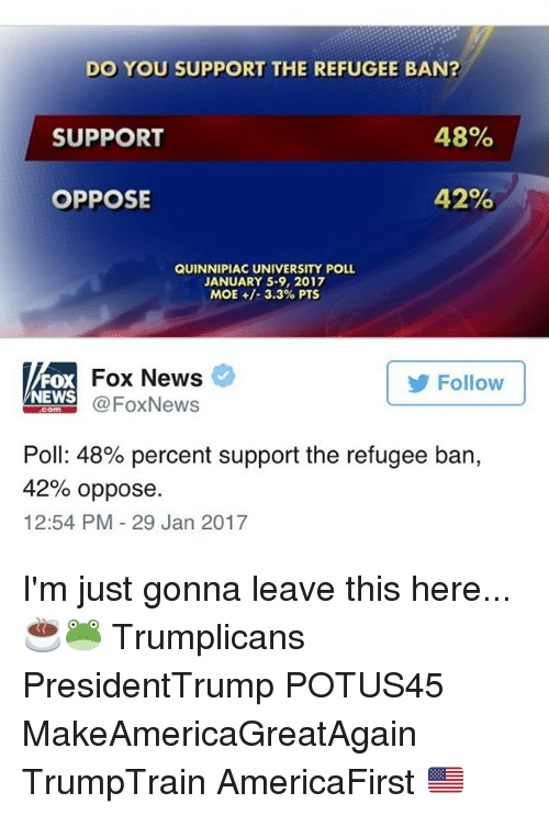 Memes, Moe., and 🤖: DO YOU SUPPORT THE REFUGEE BAN?  48%  SUPPORT  42%  OPPOSE  QUINNIPIAC UNIVERSITY POLL  JANUARY 5-9, 2017  MOE 3.3% PTS  Fox News  Follow  FOX  NEWS  Fox News  Poll: 48% percent support the refugee ban,  42% oppose.  12:54 PM 29 Jan 2017 I'm just gonna leave this here... ☕️🐸 Trumplicans PresidentTrump POTUS45 MakeAmericaGreatAgain TrumpTrain AmericaFirst 🇺🇸