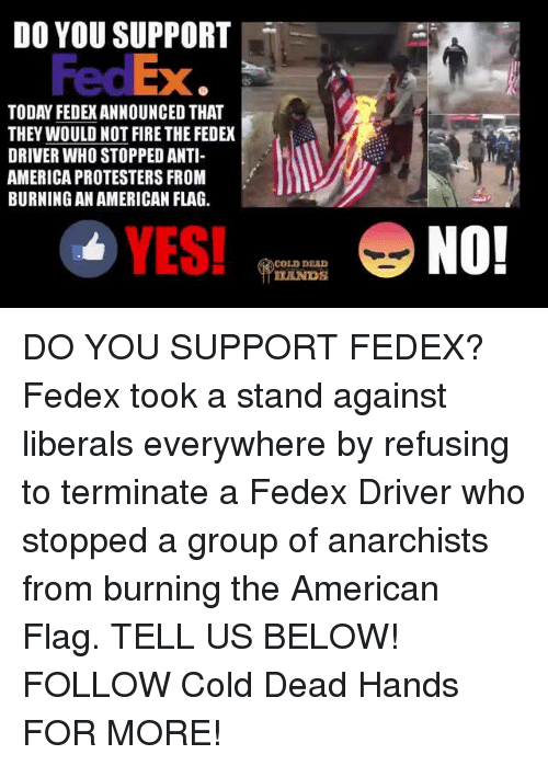 Dead Hand: DO YOU SUPPORT  TODAY FEDEXANNOUNCED THAT  THEY WOULD NOT FIRE THE FEDEX  DRIVER WHOSTOPPEDANTI-  AMERICA PROTESTERS FROM  BURNING AN AMERICAN FLAG.  YES!  COLD DEAD  NO! DO YOU SUPPORT FEDEX? Fedex took a stand against liberals everywhere by refusing to terminate a Fedex Driver who stopped a group of anarchists from burning the American Flag. TELL US BELOW!  FOLLOW Cold Dead Hands FOR MORE!