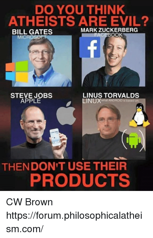 linus: DO YOU THINK  ATHEISTS ARE EVIL?  MARK ZUCKERBERG  BILL GATES  CEBOOK  MICROSOFT  STEVE JOBS  LINUS TORVALDS  APPLE  INUXWhat ANDROIDSbased on  THEN DON'T USE THEIR  PRODUCTS CW Brown  https://forum.philosophicalatheism.com/