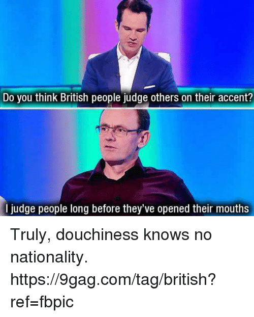 9gag, Dank, and British: Do you think British people judge others on their accent?  l judge people long before they've opened their mouths Truly, douchiness knows no nationality. https://9gag.com/tag/british?ref=fbpic