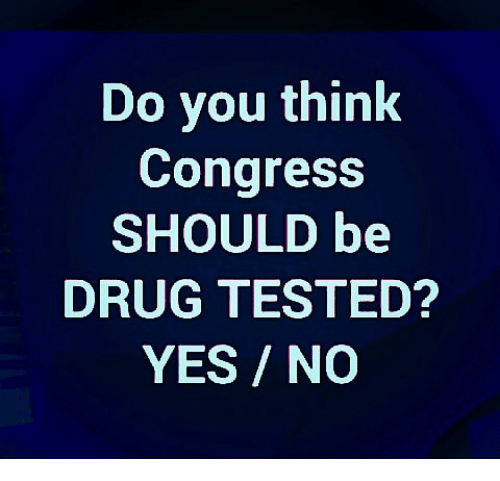 Memes, Drug, and 🤖: Do you think  Congress  SHOULD be  DRUG TESTED?  YES/NO