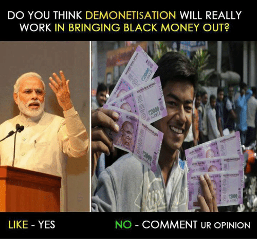 black money: DO YOU THINK DEMONETISATION WILL REALLY  WORK IN BRINGING BLACK MONEY OUT?  LIKE YES  NO COMMENT UR OPINION