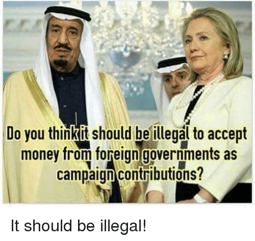 Memes, Money, and Government: Do you think it should be illegal to accept  money from foreign governments as  campaign contributions? It should be illegal!