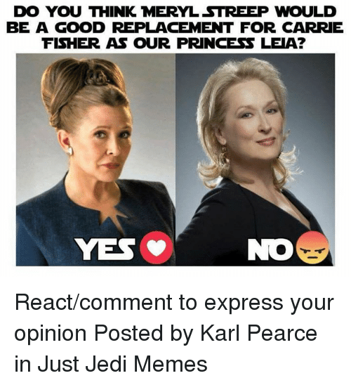 Carrie Fisher, Jedi, and Memes: DO YOU THINK MERYL STREEP WOULD  BE A GOOD REPLACEMENT FOR CARRIE  FISHER AS OUR PRINCESS LEIA?  NO React/comment to express your opinion   Posted by Karl Pearce in Just Jedi Memes