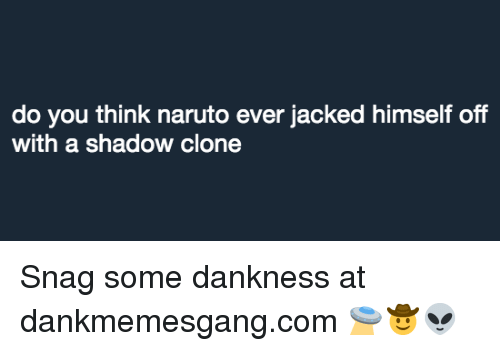 Memes, Naruto, and 🤖: do you think naruto ever jacked himself off  with a shadow clone Snag some dankness at dankmemesgang.com 🛸🤠👽