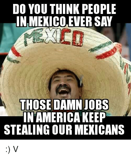 America, Memes, and Jobs: DO YOU THINK PEOPLE  IN MEXICO EVER SAY  THOSE DAMN JOBS  IN AMERICA KEEP  STEALING OUR MEXICANS :) V