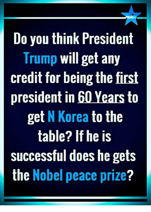 Memes, Trump, and Peace: Do you think President  Trump will get any  credit for being the first  president in 60 Years to  get N Korea to the  table? If he is  successful does he gets  the Nobel peace prize?