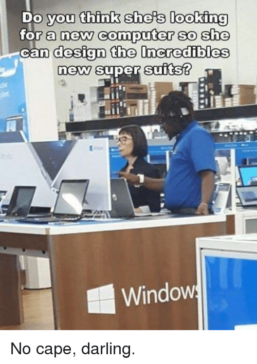 Dank, Computer, and Suits: Do you think shers looking  or a neW COmputer sO She  oan design the lncredibles  new super suits?  Window No cape, darling.