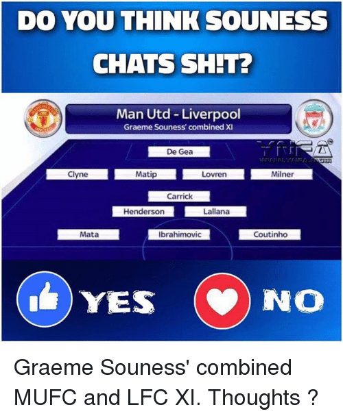 Memes, 🤖, and Man Utd: DO YOU THINK SOUNESS  CHATS SHIT?  Man Utd Liverpool  Graeme Souness' combined XI  De Gea  Milner  Clyne  Matip  Lovren  Carrick  Henderson  Lalana  Ibrahimovic  Coutinho  Mata  YES  NO Graeme Souness' combined MUFC and LFC XI. Thoughts ?