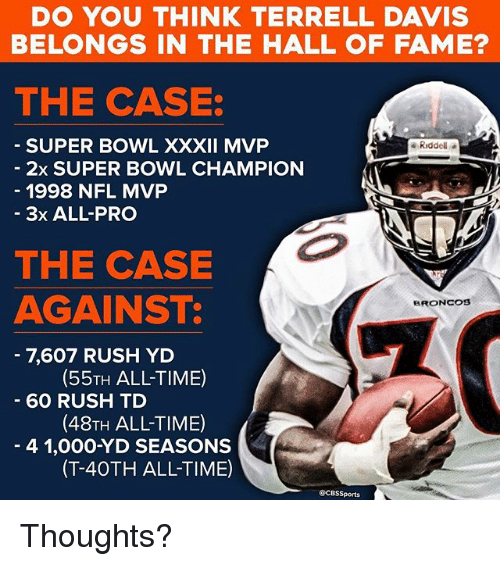 Memes, Nfl, and Super Bowl: DO YOU THINK TERRELL DAVIS  BELONGS IN THE HALL OF FAME?  THE CASE:  SUPER BOWL XXXII MVP  2x SUPER BOWL CHAMPION  1998 NFL MVP  Riddel  - 3x ALL-PRO  THE CASE  AGAINST:  BRONCOS  7,607 RUSH YD  60 RUSH TD  4 1,000-YD SEASONS  (55TH ALL-TIME)  (48TH ALL-TIME)  (T-40TH ALL-TIME)  QCBSSports Thoughts?