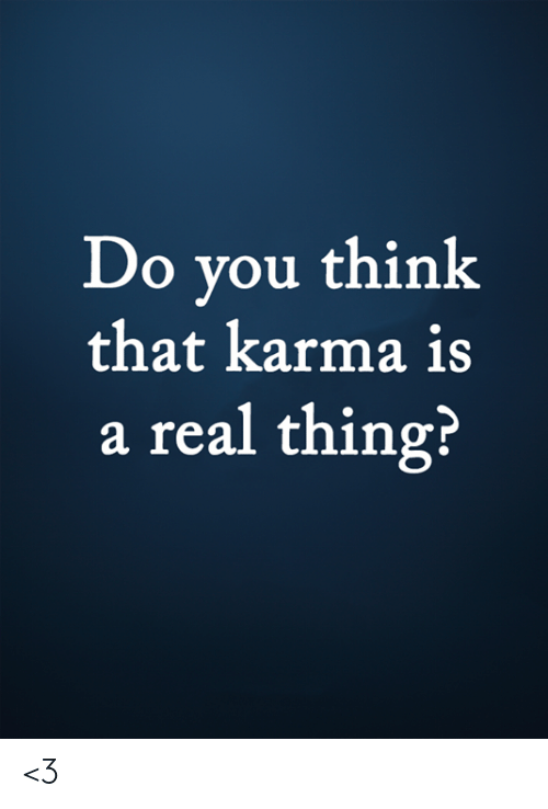 Real Thing: Do you think  that karma is  a real thing? <3