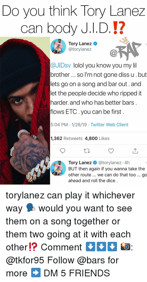 Tory Lanez: Do you think Tory Lanez  can body J.I.D.!?  Tory Lanez  @torylanez  @JIDsv lolol you know you my lil  brother so I'm not gone diss u.but  lets go on a song and bar out.and  let the people decide who ripped it  harder. and who has better bars  flows ETC.you can be first  5:04 PM. 1/28/19 - Twitter Web Client  1,362 Retweets 4,800 Like:s  Tory Lanez@torylanez 4h  BUT then again if you wanna take the  other route... we can do that too go  ahead and roll the dice torylanez can play it whichever way 🗣 would you want to see them on a song together or them two going at it with each other⁉️ Comment ⬇️⬇️⬇️ 📸: @tkfor95 Follow @bars for more ➡️ DM 5 FRIENDS
