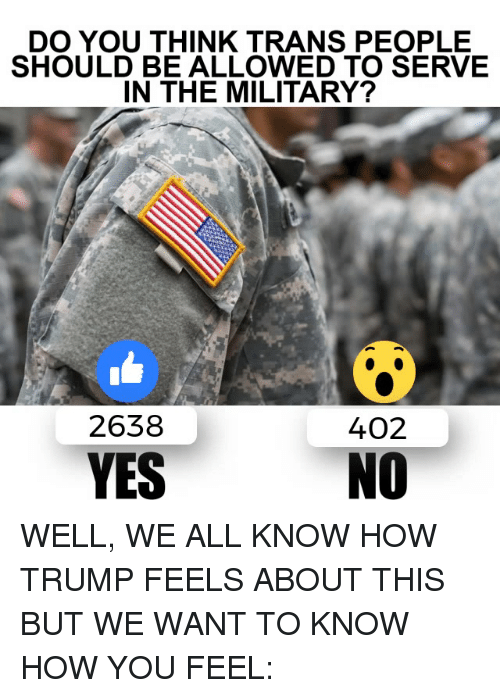 Memes, Trump, and Military: DO YOU THINK TRANS PEOPLE  SHOULD BE ALLOWED TO SERVE  IN THE MILITARY?  2638  402  YES  NO WELL, WE ALL KNOW HOW TRUMP FEELS ABOUT THIS BUT WE WANT TO KNOW HOW YOU FEEL: