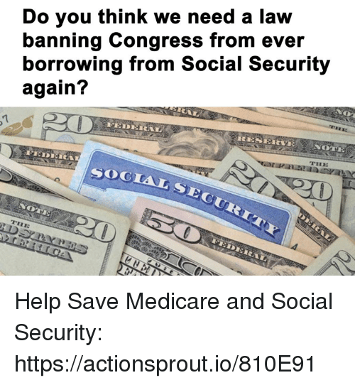 Help, Medicare, and Social Security: Do you think we need a law  banning Congress from ever  borrowing from Social Security  again?  SOGtA Help Save Medicare and Social Security: https://actionsprout.io/810E91