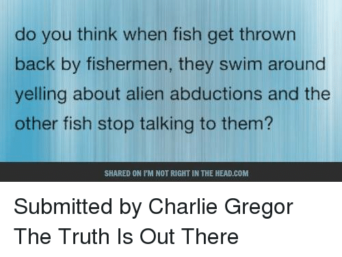 alien abduction: do you think when fish get thrown  back by fishermen, they swim around  yelling about alien abductions and the  other fish stop talking to them?  SHARED ON PM NOT RIGHT IN THE HEAD.COM Submitted by Charlie Gregor  The Truth Is Out There