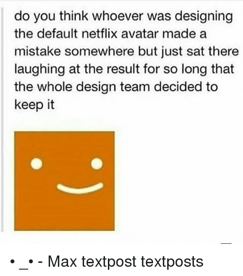Memes, Netflix, and Avatar: do you think whoever was designing  the default netflix avatar made a  mistake somewhere but just sat there  laughing at the result for so long that  the whole design team decided to  keep it • _• - Max textpost textposts