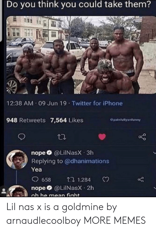 Nas: Do you think you could take them?  12:38 AM 09 Jun 19 Twitter for iPhone  948 Retweets 7,564 Likes  Opainfullyunfunny  nope @LiINasX 3h  Replying to @dhanimations  Yea  658  t 1.284  nope @LilNasX 2h  ob he mean fight. Lil nas x is a goldmine by arnaudlecoolboy MORE MEMES