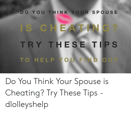 Cheating Spouse Meme: DO YOU THINK YOUR SPOUSE  IS CHEATING?  TRY THESE TIPS  TO HELP YOUFIND OUT Do You Think Your Spouse is Cheating? Try These Tips - dlolleyshelp