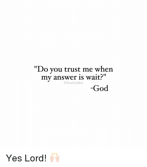 "Yes Lord: ""Do you trust me when  II  my answer is wait?  Trust God bro  God Yes Lord! 🙌🏻"