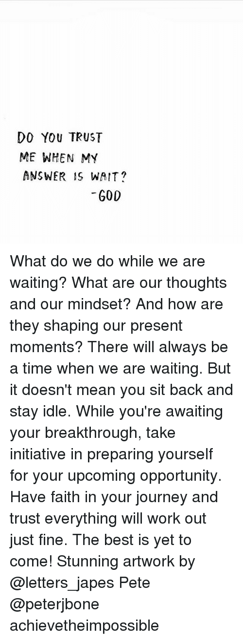 Peted: DO YOU TRUST  ME WHEN MY  ANSWER IS WAIT  GOD What do we do while we are waiting? What are our thoughts and our mindset? And how are they shaping our present moments? There will always be a time when we are waiting. But it doesn't mean you sit back and stay idle. While you're awaiting your breakthrough, take initiative in preparing yourself for your upcoming opportunity. Have faith in your journey and trust everything will work out just fine. The best is yet to come! Stunning artwork by @letters_japes Pete @peterjbone achievetheimpossible