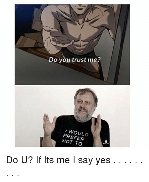 Do You Trust Me Would Prefer Not To Do U If Its Me I Say Yes
