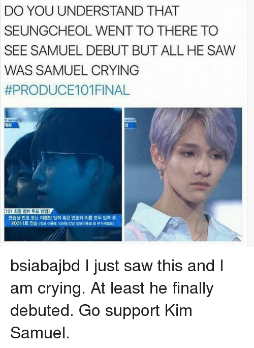 debuted: DO YOU UNDERSTAND THAT  SEUNGCHEOL WENT TO THERE TO  SEE SAMUEL DEBUT BUT ALL HE SAW  WAS SAMUEL CRYING  #PRODUCE101 FINAL  섭  (101 최종 멤버 투표 방법>  연습생 번호 또는 이름만 입력 혹은 번호와 이름 모두 입력 후  0011로 전송 (정보 0184 1008/건당 정보이용료 및 부가 版) bsiabajbd I just saw this and I am crying. At least he finally debuted. Go support Kim Samuel.