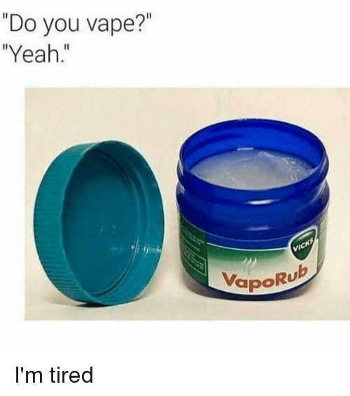 "Vaporu: ""Do you vape?""  ""Yeah.""  VapoRU I'm tired"