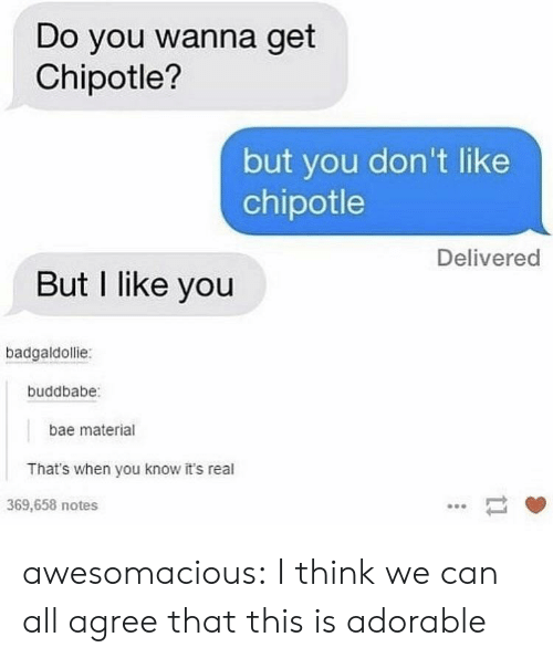 Chipotle: Do you wanna get  Chipotle?  but you don't like  chipotle  Delivered  But I like you  badgaldollie:  buddbabe  bae material  That's when you know it's real  369,658 notes awesomacious:  I think we can all agree that this is adorable
