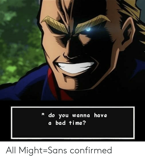 Do You Wanna Have A Bad Time: do you wanna have  a bad time? All Might=Sans confirmed