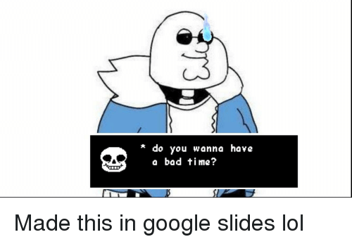 Do You Wanna Have A Bad Time: * do you wanna have  a bad time?