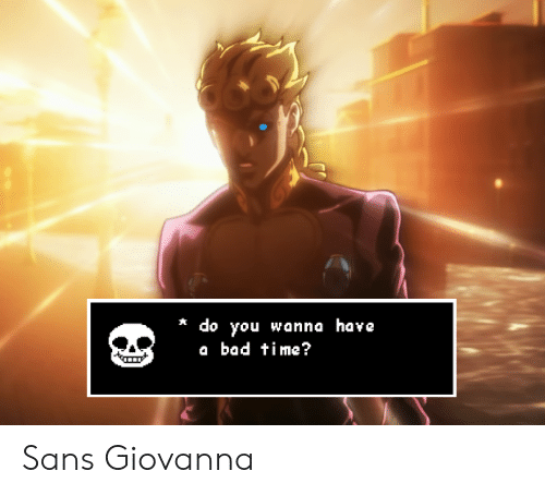 Do You Wanna Have A Bad Time: * do you wanna have  a bad time? Sans Giovanna