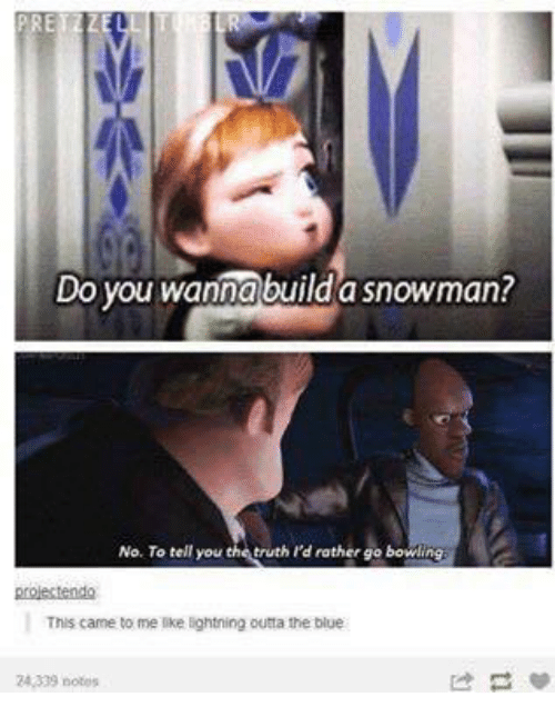 snowmans: Do you wannabuild a snowman?  No. To tell you the truth I'd rather go bowling  projectendo  This came to me like lightning outta the blue  24.339 notes