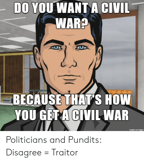 pundits: DO YOU WANT A CIVIL  WARE  BECAUSE THAT'S HOW  YOU GET A CIVIL WAR  CУ  made on imgur Politicians and Pundits: Disagree = Traitor
