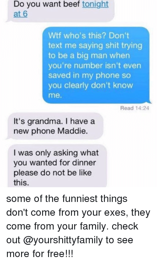 Be Like, Beef, and Beef: Do you want beef tonight  at 6  Wtf who's this? Don't  text me saying shit trying  to be a big man when  you're number isn't even  saved in my phone so  you clearly don't know  me.  Read 14:24  It's grandma. I have a  new phone Maddie.  I was only asking what  you wanted for dinner  please do not be like  this. some of the funniest things don't come from your exes, they come from your family. check out @yourshittyfamily to see more for free!!!