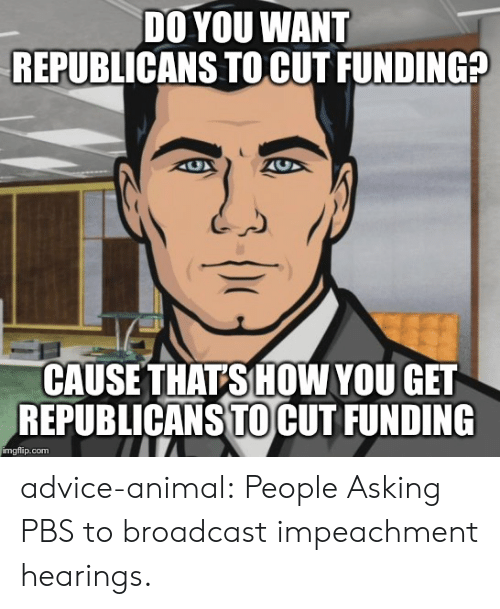 republicans: DO YOU WANT  REPUBLICANS TO CUT FUNDING?  CAUSE THATS HOW YOU GET  REPUBLICANS TOCUT FUNDING  imgflip.com advice-animal:  People Asking PBS to broadcast impeachment hearings.